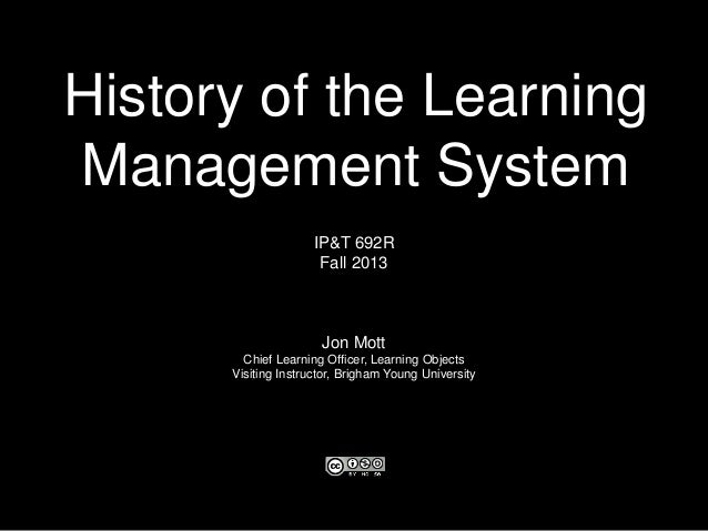 History of the Learning Management System IP&T 692R Fall 2013 Jon Mott Chief Learning Officer, Learning Objects Visiting I...