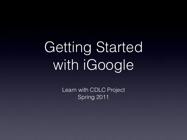 Getting Started with iGoogle Learn with CDLC Project Spring 2011
