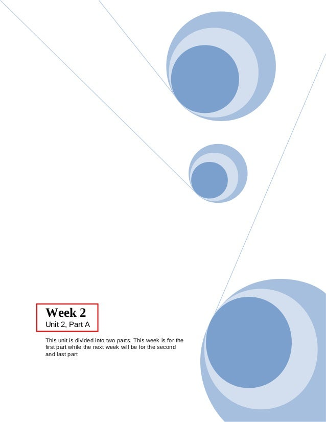 Week 2 Unit 2, Part A This unit is divided into two parts. This week is for the first part while the next week will be for...