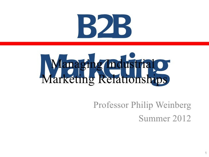 B2BMarketing Managing IndustrialMarketing Relationships         Professor Philip Weinberg                     Summer 2012 ...