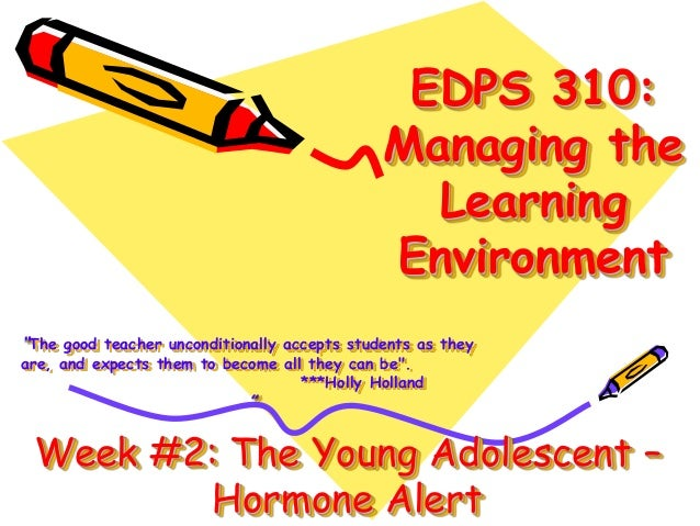 "EDPS 310: Managing the Learning Environment ""The good teacher unconditionally accepts students as they are, and expects th..."