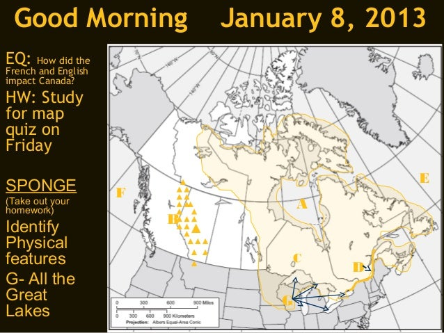 Good Morning                January 8, 2013EQ:   How did theFrench and Englishimpact Canada?HW: Studyfor mapquiz onFriday ...