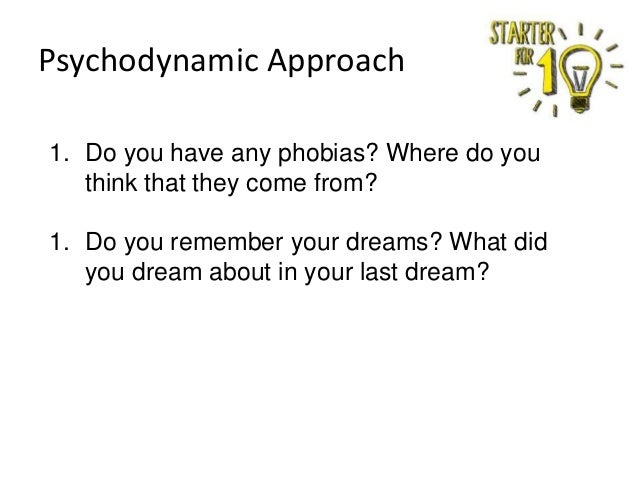 Psychodynamic Approach 1. Do you have any phobias? Where do you think that they come from? 1. Do you remember your dreams?...