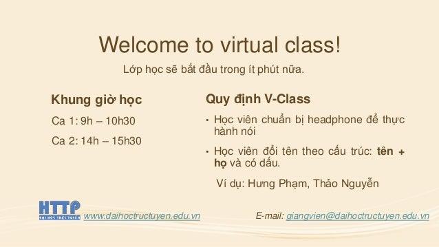 Welcome to virtual class! Lớp học sẽ bắt đầu trong ít phút nữa. Khung giờ học Ca 1: 9h – 10h30 Ca 2: 14h – 15h30 Quy định ...