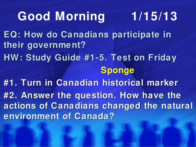 Good Morning            1/15/13EQ: How do Canadians participate intheir government?HW: Study Guide #1-5. Test on Friday   ...
