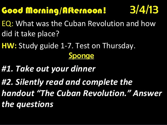 Good Morning/Afternoon!Good Morning! 1/10/12                                  3/4/13EQ: What was the Cuban Revolution and ...