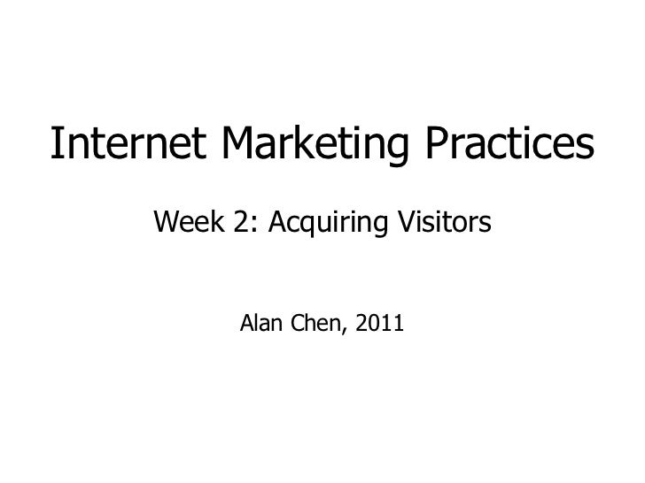 Internet Marketing Practices Week 2: Acquiring Visitors Alan Chen, 2011