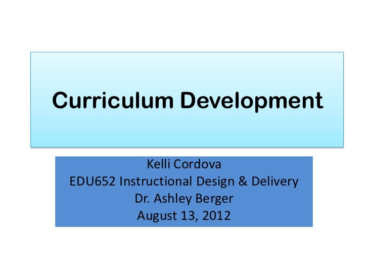 Curriculum Development             Kelli Cordova EDU652 Instructional Design & Delivery           Dr. Ashley Berger       ...