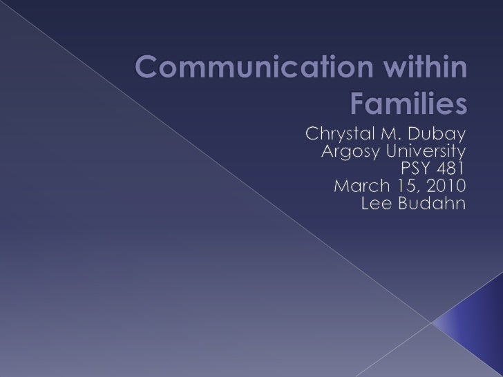 Communication within Families<br />Chrystal M. Dubay<br />Argosy University <br />PSY 481<br />March 15, 2010<br />Lee Bud...