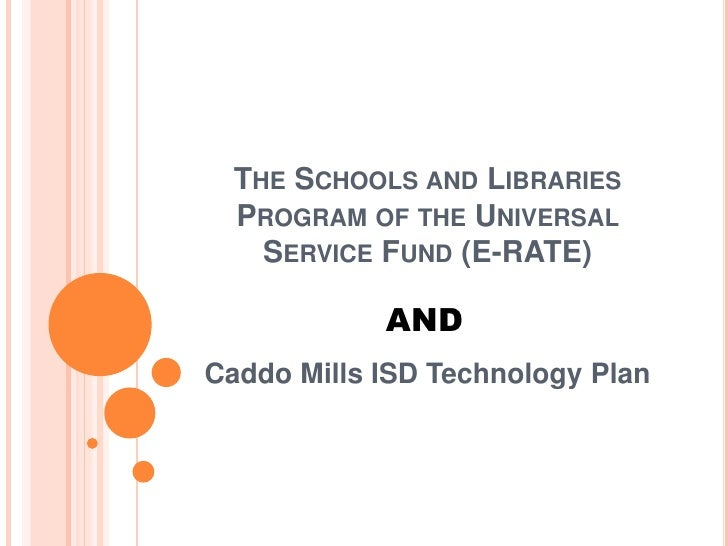 The Schools and Libraries Program of the Universal Service Fund (E-RATE)<br />AND<br />Caddo Mills ISD Technology Plan<br />