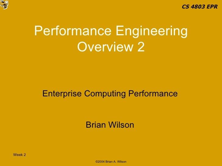 Performance Engineering Overview 2 Enterprise Computing Performance Brian Wilson CS 4803 EPR