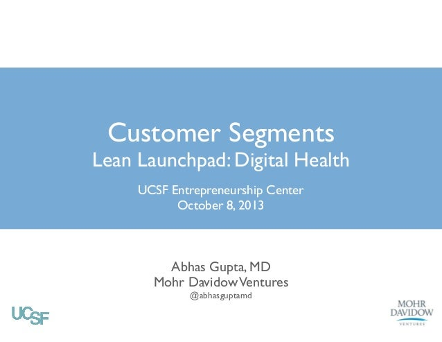 Customer Segments  Lean Launchpad: Digital Health UCSF Entrepreneurship Center	  October 8, 2013  Abhas Gupta, MD	  Mohr D...