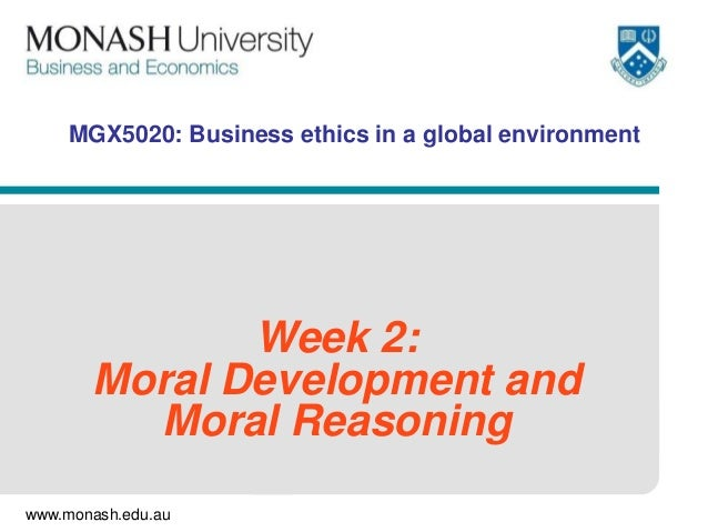 www.monash.edu.au MGX5020: Business ethics in a global environment Week 2: Moral Development and Moral Reasoning