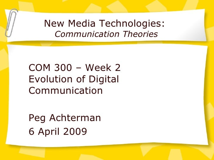 New Media Technologies:  Communication Theories COM 300 – Week 2 Evolution of Digital Communication Peg Achterman 6 April ...