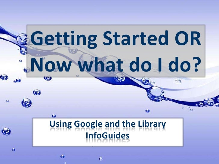 Getting Started OR Now what do I do?<br />Using Google and the Library InfoGuides<br />