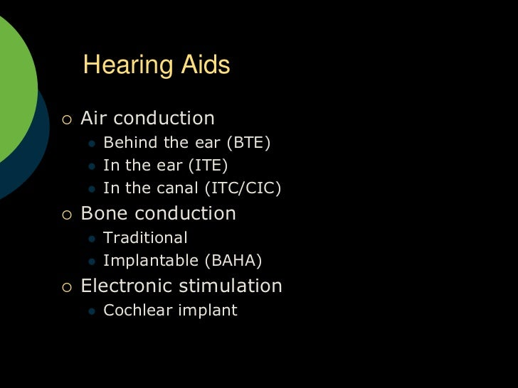 Hearing Aids<br />Air conduction<br />Behind the ear (BTE)<br />In the ear (ITE)<br />In the canal (ITC/CIC)<br />Bone con...