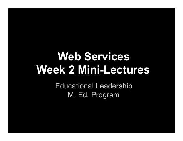 Web Services Week 2 Mini-Lectures Educational Leadership M. Ed. Program