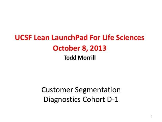 UCSF Lean LaunchPad For Life Sciences October 8, 2013 Todd Morrill  Customer Segmentation Diagnostics Cohort D-1 1