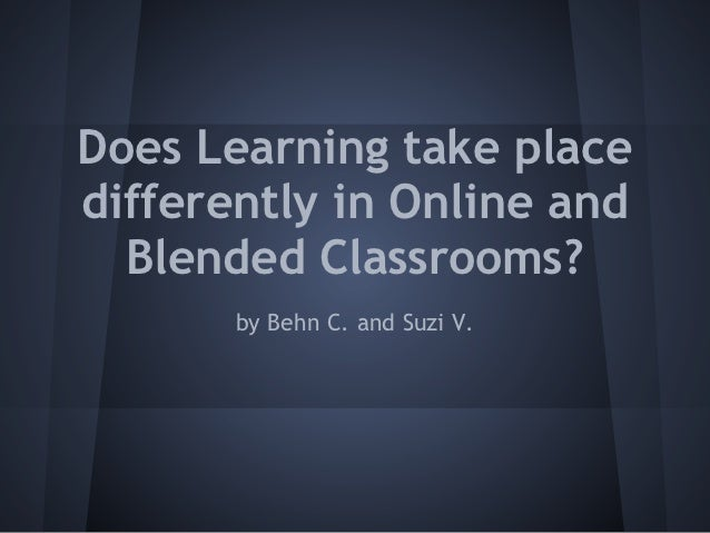Does Learning take placedifferently in Online and  Blended Classrooms?       by Behn C. and Suzi V.