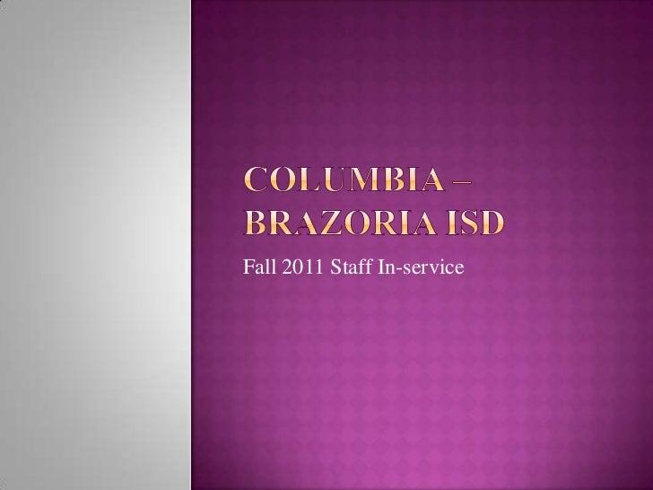 Columbia –Brazoria ISD<br />Fall 2011 Staff In-service<br />