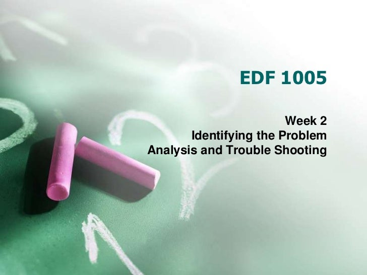 EDF 1005                        Week 2       Identifying the ProblemAnalysis and Trouble Shooting