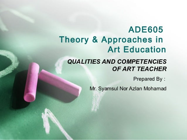 ADE605Theory & Approaches in          Art Education QUALITIES AND COMPETENCIES             OF ART TEACHER                 ...