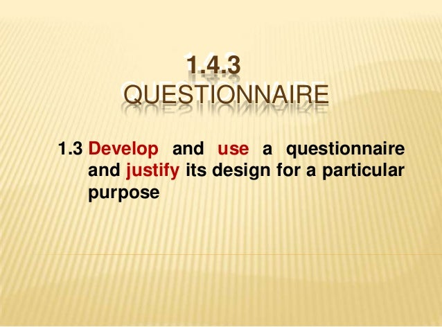 1.4.3           1.4.3       QUESTIONNAIRE       QUESTIONNAIRE1.3 Develop and use a questionnaire    and justify its design...