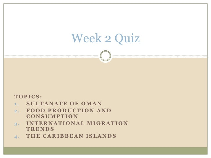 Week 2 Quiz<br />Topics:  <br />Sultanate of Oman<br />Food Production and Consumption<br />International Migration Trends...