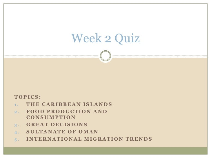 Week 2 Quiz<br />Topics:  <br />The Caribbean Islands<br />Food Production and Consumption<br />Great decisions<br />Sulta...