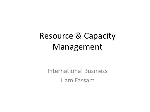 Resource & Capacity   Management  International Business       Liam Fassam