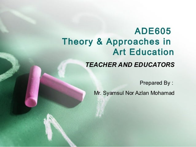 ADE605Theory & Approaches in          Art Education    TEACHER AND EDUCATORS                      Prepared By :      Mr. S...