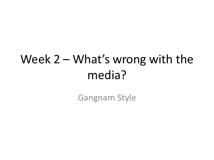 Week 2 – What's wrong with the          media?         Gangnam Style