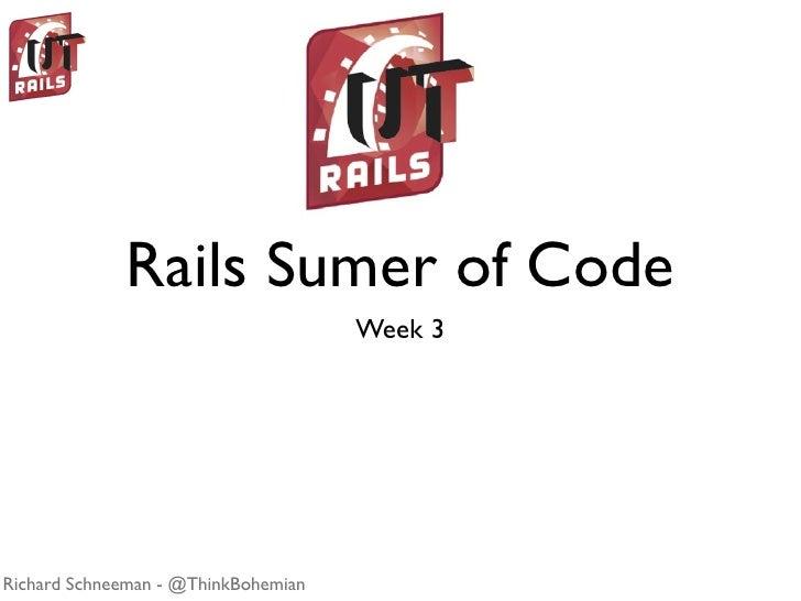 Rails Sumer of Code                                      Week 3     Richard Schneeman - @ThinkBohemian
