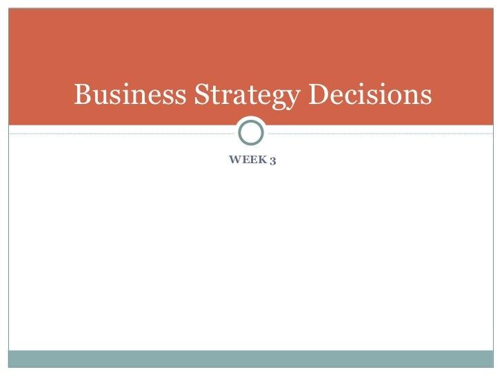 <ul><li>WEEK 3 </li></ul>Business Strategy Decisions