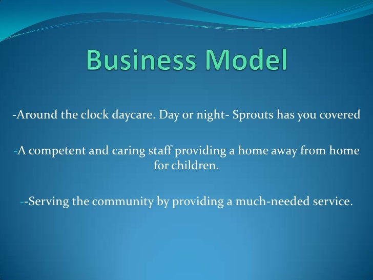 Business Model<br />-Around the clock daycare. Day or night- Sprouts has you covered<br /><ul><li>A competent and caring s...