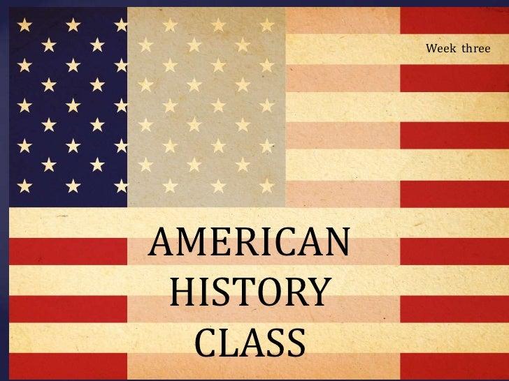 cc<br />Week  three<br />AMERICAN HISTORY CLASS<br />