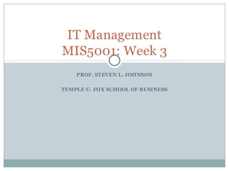 PROF. STEVEN L. JOHNSON TEMPLE U. FOX SCHOOL OF BUSINESS IT Management MIS5001: Week 3