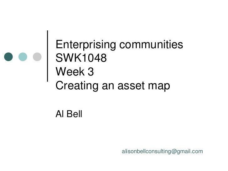 Enterprising communitiesSWK1048Week 3Creating an asset mapAl Bell            alisonbellconsulting@gmail.com