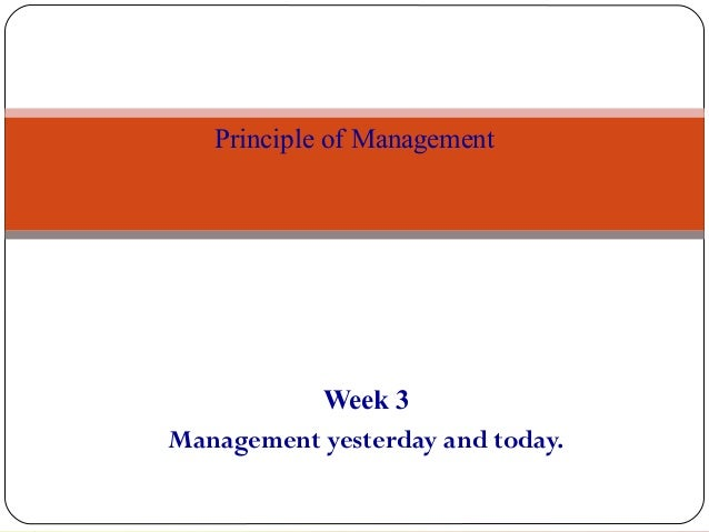 Week 3 Management yesterday and today. 1 Principle of Management