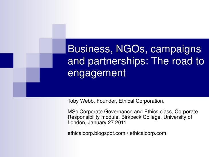 Business, NGOs, campaigns and partnerships: The road to engagement<br />Toby Webb, Founder, Ethical Corporation.MSc Corpor...
