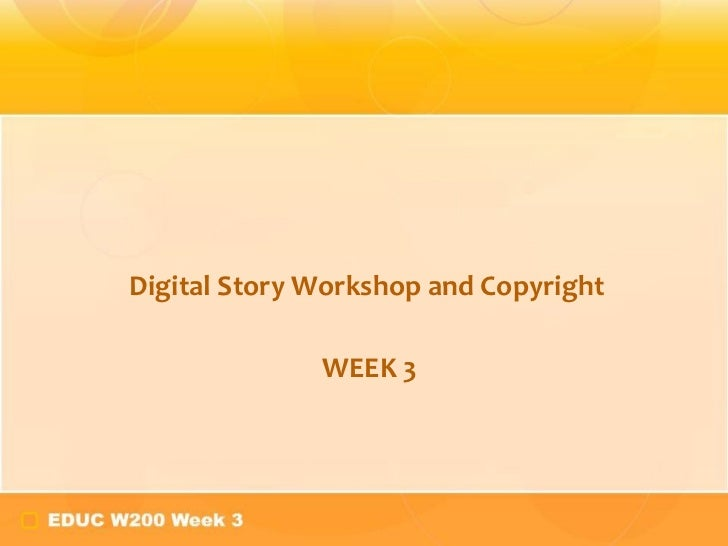 Digital Story Workshop and Copyright WEEK 3