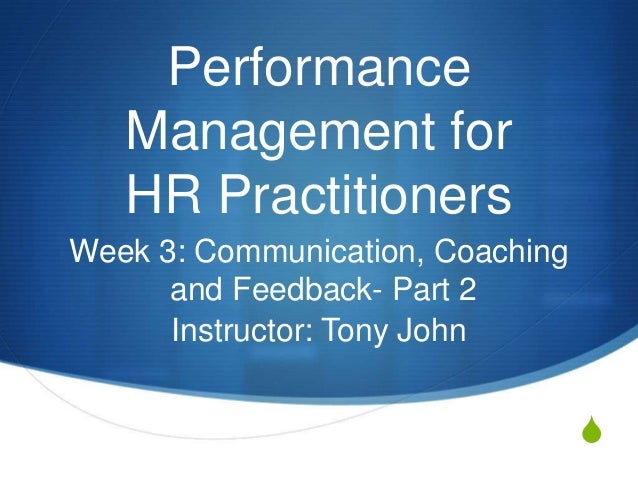 Performance   Management for   HR PractitionersWeek 3: Communication, Coaching      and Feedback- Part 2      Instructor: ...