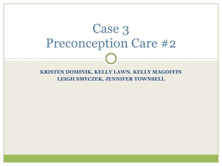 KRISTEN DOMINIK, KELLY LAWN, KELLY MAGOFFIN LEIGH SMYCZEK, JENNIFER TOWNSELL Case 3 Preconception Care #2