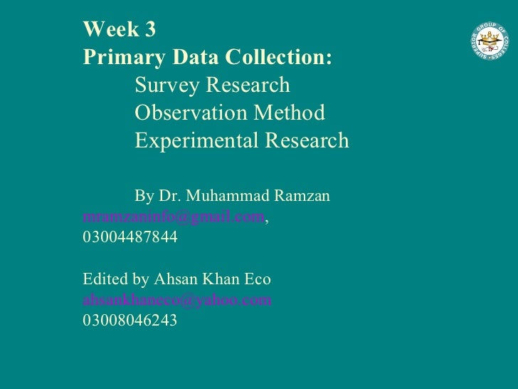 Week 3 Primary Data Collection: Survey Research Observation Method Experimental Research By Dr. Muhammad Ramzan [email_add...