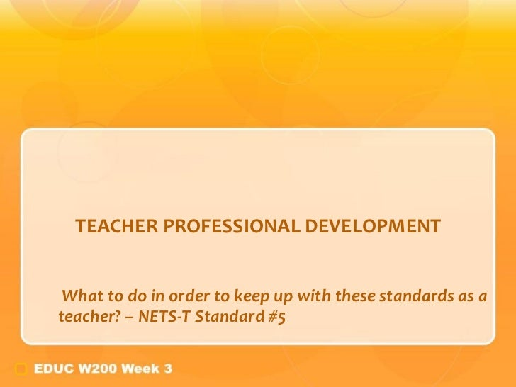 TEACHER PROFESSIONAL DEVELOPMENT <ul><ul><li>What to do in order to keep up with these standards as a teacher? – NETS-T St...