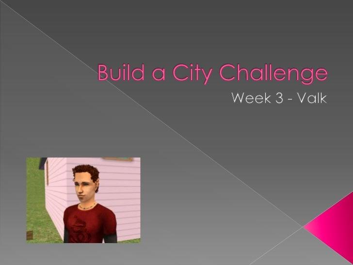 Build a City Challenge<br />Week 3 - Valk<br />