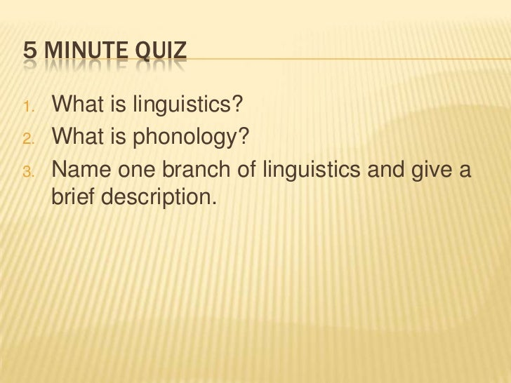 5 minute quiz<br />What is linguistics?<br />What is phonology?<br />Name one branch of linguistics and give a brief descr...