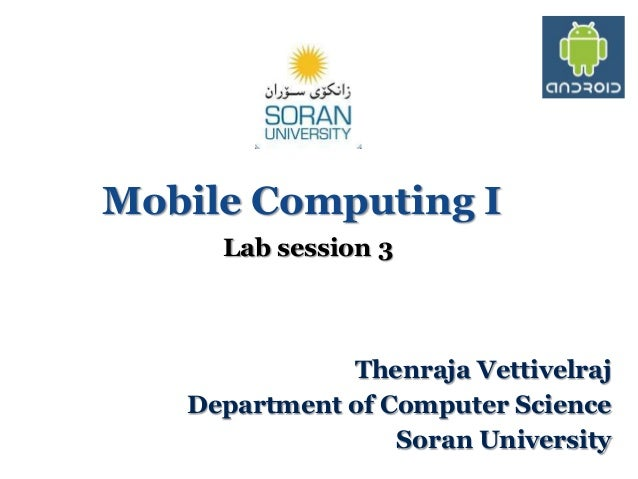 Mobile Computing I Lab session 3  Thenraja Vettivelraj Department of Computer Science Soran University