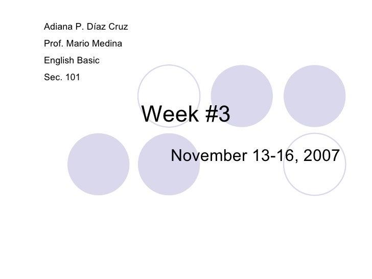 Week #3 November 13-16, 2007 Adiana P. Díaz Cruz Prof. Mario Medina English Basic Sec. 101