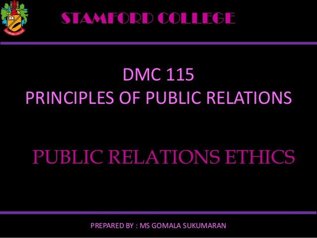 STAMFORD COLLEGE  DMC 115 PRINCIPLES OF PUBLIC RELATIONS PUBLIC RELATIONS ETHICS  PREPARED BY : MS GOMALA SUKUMARAN